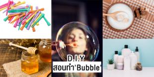 DIY สอนทำ'Bubble' ง่ายๆ จากของใช้ในบ้าน